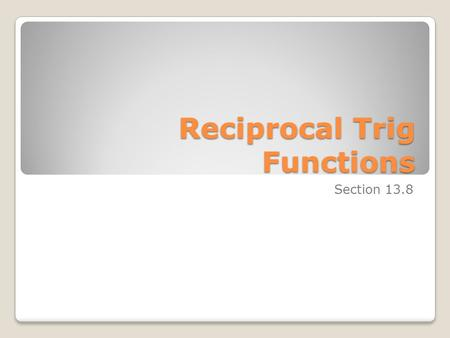 Reciprocal Trig Functions Section 13.8. The Reciprocal Functions  cosecant (csc θ)=  secant (sec θ)=  cotangent (cot θ)=