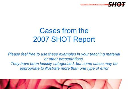 Insert your department, conference or presentation title Cases from the 2007 SHOT Report Please feel free to use these examples in your teaching material.