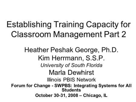 Establishing Training Capacity for Classroom Management Part 2 Heather Peshak George, Ph.D. Kim Herrmann, S.S.P. University of South Florida Marla Dewhirst.