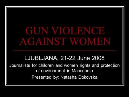 GUN VIOLENCE AGAINST WOMEN LJUBLJANA, 21-22 June 2008 Journalists for children and women rights and protection of environment in Macedonia Presented by:
