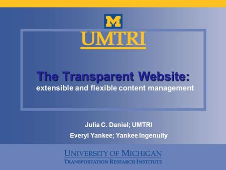 The Transparent Website: extensible and flexible content management Julia C. Daniel; UMTRI Everyl Yankee; Yankee Ingenuity.