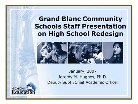 Grand Blanc Community Schools Staff Presentation on High School Redesign January, 2007 Jeremy M. Hughes, Ph.D. Deputy Supt./Chief Academic Officer.