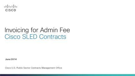 Invoicing for Admin Fee Cisco SLED Contracts June 2014 Cisco U.S. Public Sector Contracts Management Office.