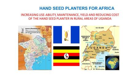 HAND SEED PLANTERS FOR AFRICA INCREASING USE-ABILITY, MAINTENANCE, YIELD AND REDUCING COST OF THE HAND SEED PLANTER IN RURAL AREAS OF UGANDA.