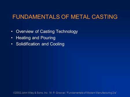 "©2002 John Wiley & Sons, Inc. M. P. Groover, ""Fundamentals of Modern Manufacturing 2/e"" FUNDAMENTALS OF METAL CASTING Overview of Casting Technology Heating."