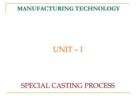 MANUFACTURING TECHNOLOGY UNIT – I SPECIAL CASTING PROCESS.