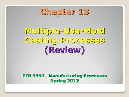 Chapter 13 Multiple-Use-Mold Casting Processes (Review) EIN 3390 Manufacturing Processes Spring 2012.
