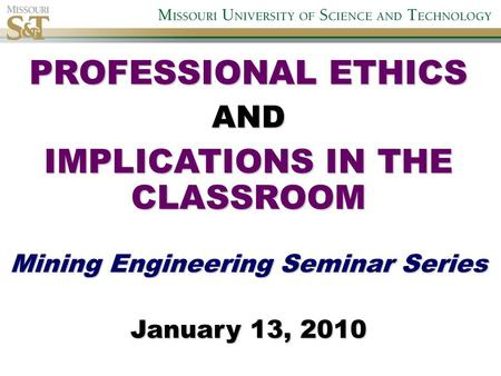 PROFESSIONAL ETHICS AND IMPLICATIONS IN THE CLASSROOM Mining Engineering Seminar Series January 13, 2010.