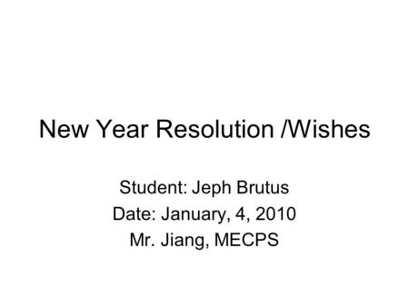 New Year Resolution /Wishes Student: Jeph Brutus Date: January, 4, 2010 Mr. Jiang, MECPS.