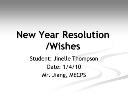 New Year Resolution /Wishes Student: Jinelle Thompson Date: 1/4/10 Mr. Jiang, MECPS.