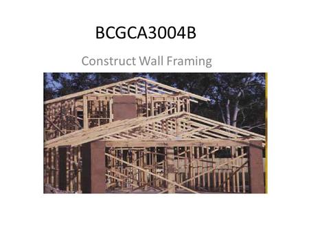 BCGCA3004B Construct Wall Framing. Wall Framing Building Code of Australia states that.