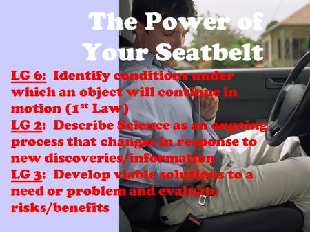 The Power of Your Seatbelt LG 6: Identify conditions under which an object will continue in motion (1 st Law) LG 2: Describe Science as an ongoing process.