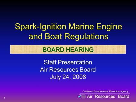 Spark-Ignition Marine Engine and Boat Regulations Staff Presentation Air Resources Board July 24, 2008 1 Air Resources Board California Environmental Protection.