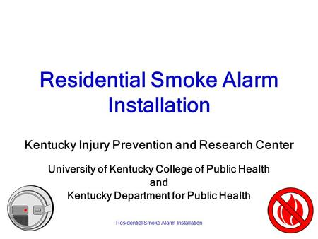 Residential Smoke Alarm Installation Kentucky Injury Prevention and Research Center University of Kentucky College of Public Health and Kentucky Department.