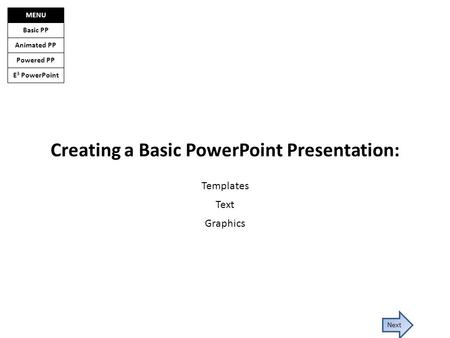 E 3 PowerPoint Basic PP Animated PP Powered PP MENU Next Creating a Basic PowerPoint Presentation: Templates Text Graphics.