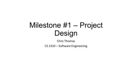 Milestone #1 – Project Design Chris Thomas CS 2310 – Software Engineering.
