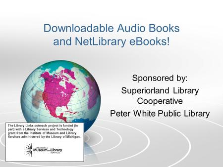 Downloadable Audio Books and NetLibrary eBooks! Sponsored by: Superiorland Library Cooperative Peter White Public Library The Library Links outreach project.
