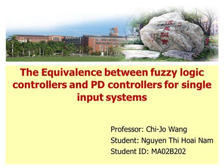 The Equivalence between fuzzy logic controllers and PD controllers for single input systems Professor: Chi-Jo Wang Student: Nguyen Thi Hoai Nam Student.