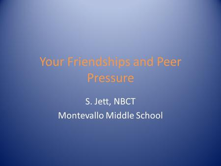 Your Friendships and Peer Pressure S. Jett, NBCT Montevallo Middle School.