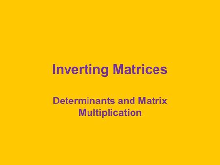 Inverting Matrices Determinants and Matrix Multiplication.