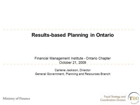 Results-based Planning in Ontario Financial Management Institute - Ontario Chapter October 21, 2009 Carlene Jackson, Director General Government, Planning.