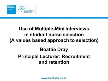 Www.healthcare.ac.uk Use of Multiple-Mini Interviews in student nurse selection (A values based approach to selection) Beattie Dray Principal Lecturer: