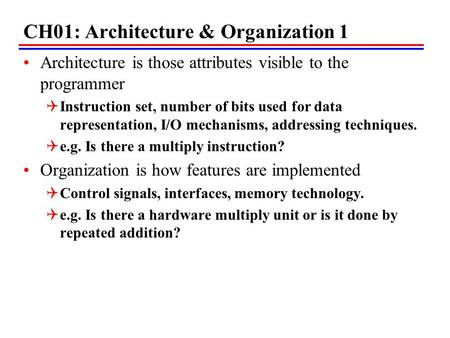 CH01: Architecture & Organization 1 Architecture is those attributes visible to the programmer  Instruction set, number of bits used for data representation,