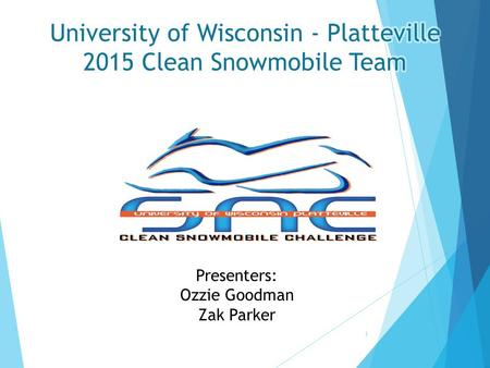 1 Presenters: Ozzie Goodman Zak Parker. Design Objectives  Create Efficient Snowmobile Fueled by 16%-32% Isobutanol  Emissions Reductions  Noise 