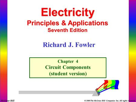 McGraw-Hill © 2008 The McGraw-Hill Companies Inc. All rights reserved. Electricity Principles & Applications Seventh Edition Chapter 4 Circuit Components.