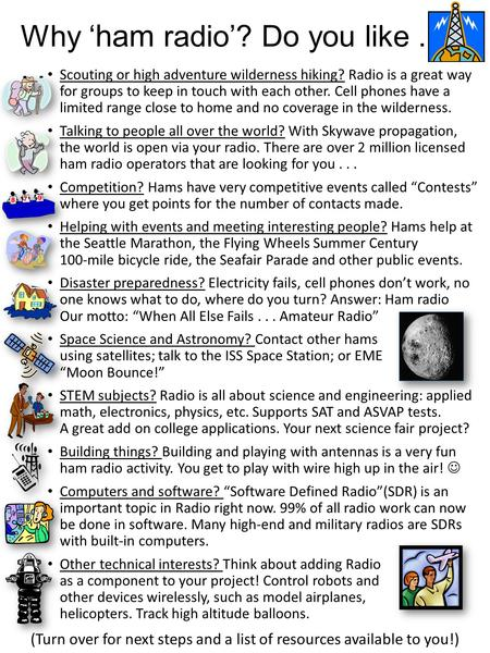 Why ' ham radio'? Do you like... Scouting or high adventure wilderness hiking? Radio is a great way for groups to keep in touch with each other. Cell phones.