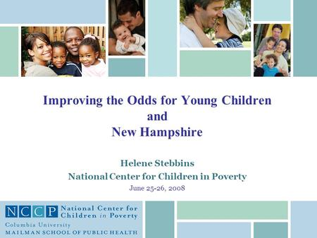 Helene Stebbins National Center for Children in Poverty June 25-26, 2008 Improving the Odds for Young Children and New Hampshire.