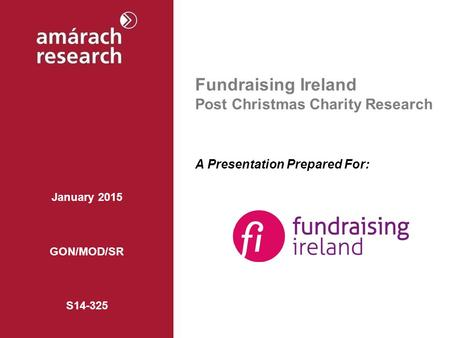 Fundraising Ireland Post Christmas Charity Research A Presentation Prepared For: January 2015 GON/MOD/SR S14-325.