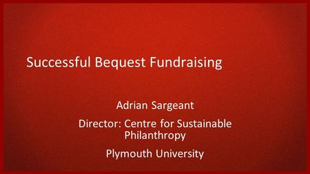 Successful Bequest Fundraising Adrian Sargeant Director: Centre for Sustainable Philanthropy Plymouth University.