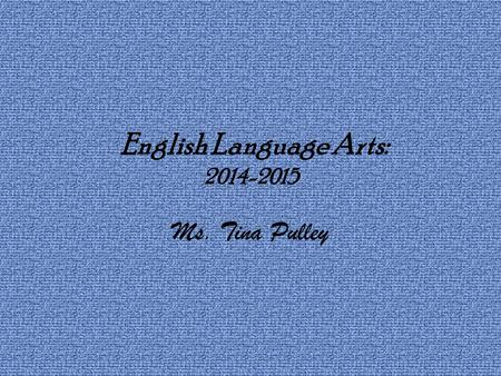 English Language Arts: 2014-2015 Ms. Tina Pulley.