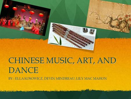 CHINESE MUSIC, ART, AND DANCE BY : ELLA KOSOWICZ, DEVIN MINDREAU, LILY MAC MAHON.