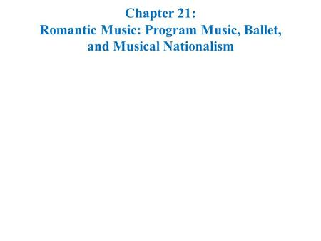 Chapter 21: Romantic Music: Program Music, Ballet, and Musical Nationalism.