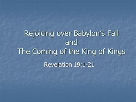 Rejoicing over Babylon's Fall and The Coming of the King of Kings Revelation 19:1-21.