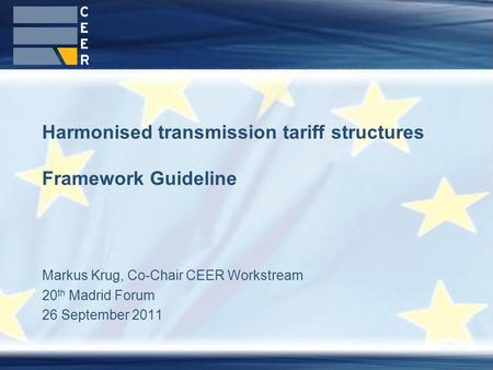 Markus Krug, Co-Chair CEER Workstream 20 th Madrid Forum 26 September 2011 Harmonised transmission tariff structures Framework Guideline.