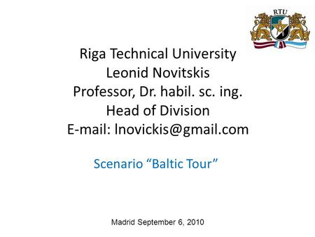 "Madrid September 6, 2010 Scenario ""Baltic Tour"" Riga Technical University Leonid Novitskis Professor, Dr. habil. sc. ing. Head of Division"