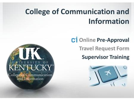 College of Communication and Information Online Pre-Approval Travel Request Form Supervisor Training.