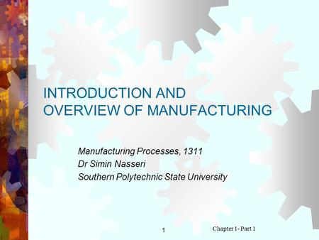 1 Chapter 1- Part 1 INTRODUCTION AND OVERVIEW OF MANUFACTURING Manufacturing Processes, 1311 Dr Simin Nasseri Southern Polytechnic State University.