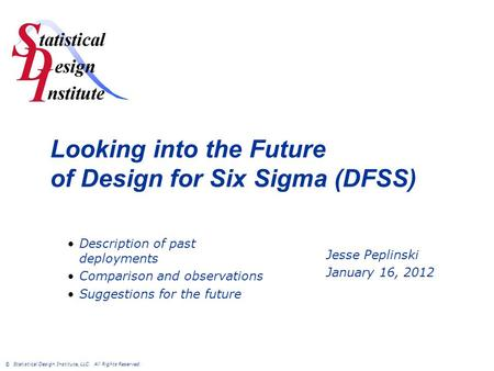© Statistical Design Institute, LLC. All Rights Reserved. Looking into the Future of Design for Six Sigma (DFSS) Jesse Peplinski January 16, 2012 Description.
