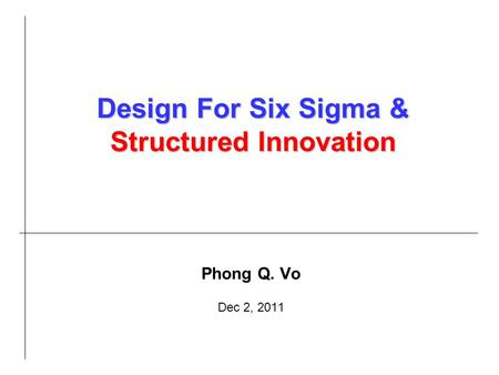 Phong Q. Vo Dec 2, 2011 Design For Six Sigma & Structured Innovation.