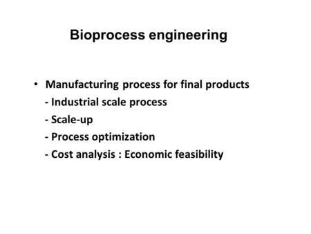 Bioprocess engineering Manufacturing process for final products - Industrial scale process - Scale-up - Process optimization - Cost analysis : Economic.