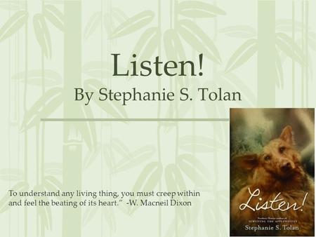 "Listen! By Stephanie S. Tolan To understand any living thing, you must creep within and feel the beating of its heart."" -W. Macneil Dixon."