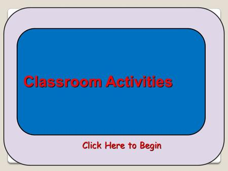 Click Here to Begin Classroom Activities What do you want to do? LISTEN & CHOOSE LISTEN, READ, & LEARN READ & CHOOSE.