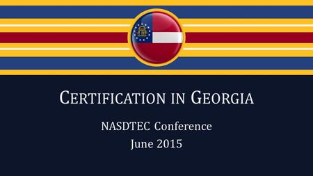 C ERTIFICATION IN G EORGIA NASDTEC Conference June 2015.
