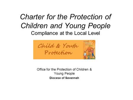Charter for the Protection of Children and Young People Compliance at the Local Level Office for the Protection of Children & Young People Diocese of Savannah.