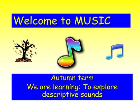Welcome to MUSIC Autumn term We are learning: To explore descriptive sounds.