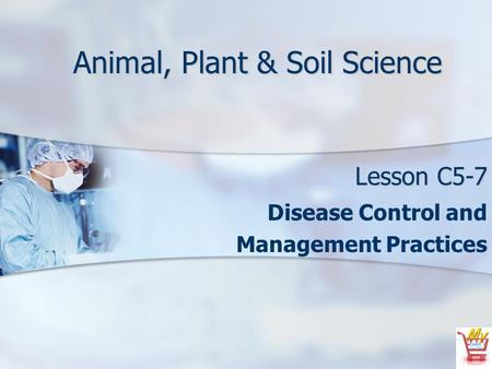 Animal, Plant & Soil Science Lesson C5-7 Disease Control and Management Practices.